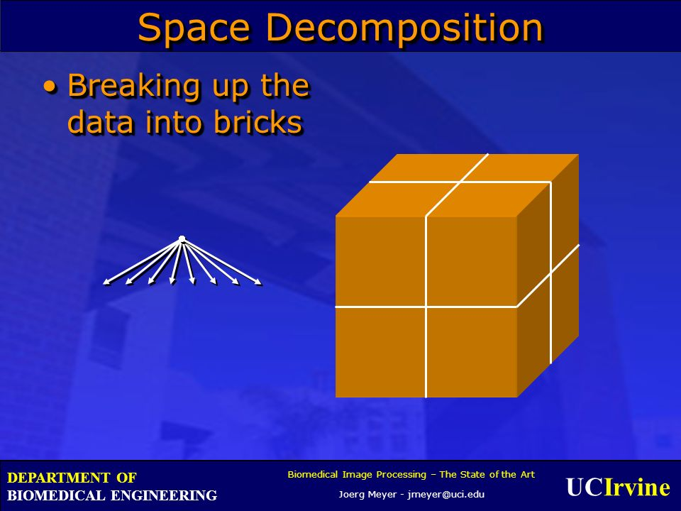 UCIrvine Biomedical Image Processing – The State of the Art Joerg Meyer - jmeyer@uci.edu DEPARTMENT OF BIOMEDICAL ENGINEERING Space Decomposition Breaking up the data into bricksBreaking up the data into bricks