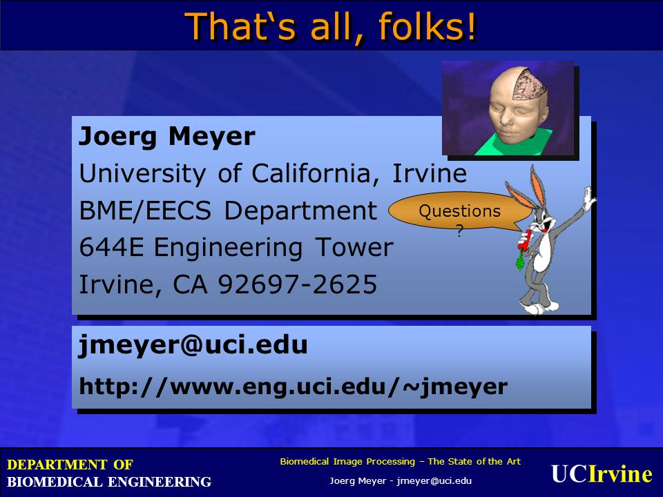 UCIrvine Biomedical Image Processing – The State of the Art Joerg Meyer - jmeyer@uci.edu DEPARTMENT OF BIOMEDICAL ENGINEERING Thats all, folks.