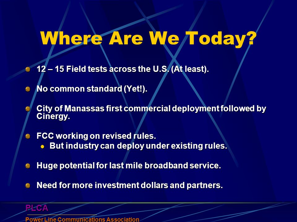 PLCA Power Line Communications Association PLCA Where Are We Today? 12 – 15 Field tests across the U.S. (At least). No common standard (Yet!). City of