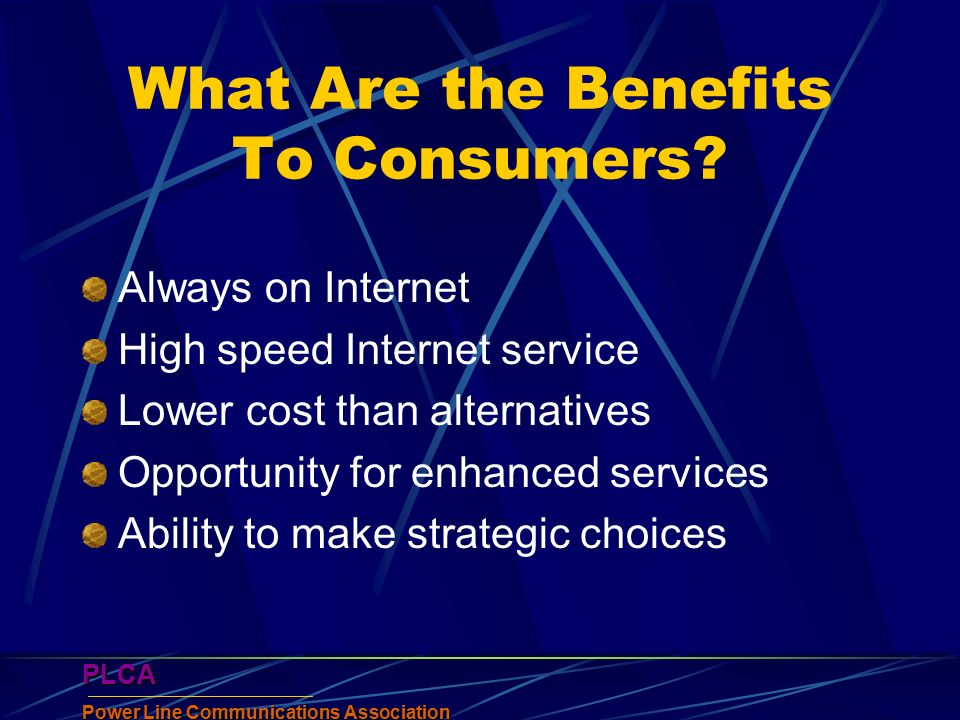 PLCA Power Line Communications Association PLCA What Are the Benefits To Consumers? Always on Internet High speed Internet service Lower cost than alt