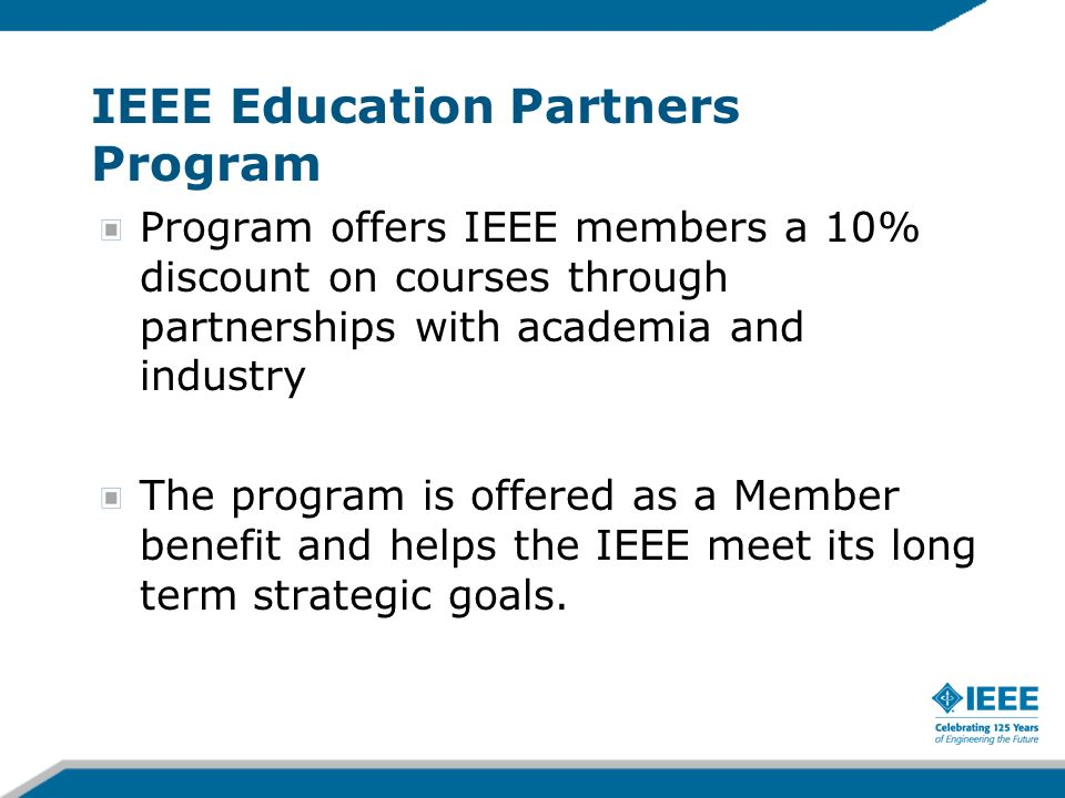 IEEE Education Partners Program Program offers IEEE members a 10% discount on courses through partnerships with academia and industry The program is o