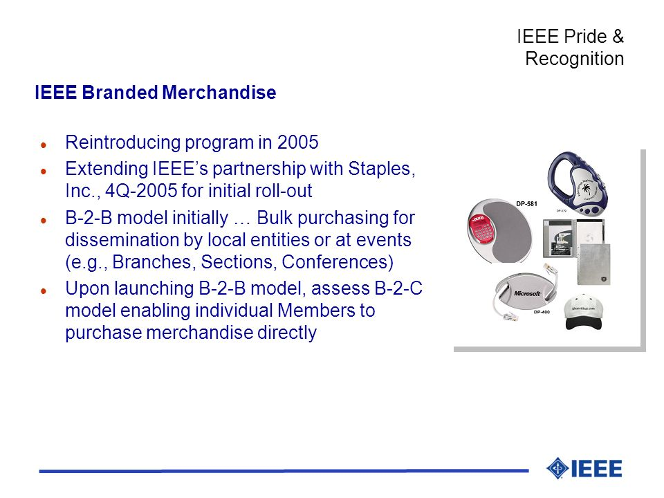 l Reintroducing program in 2005 l Extending IEEEs partnership with Staples, Inc., 4Q-2005 for initial roll-out l B-2-B model initially … Bulk purchasing for dissemination by local entities or at events (e.g., Branches, Sections, Conferences) l Upon launching B-2-B model, assess B-2-C model enabling individual Members to purchase merchandise directly IEEE Pride & Recognition IEEE Branded Merchandise