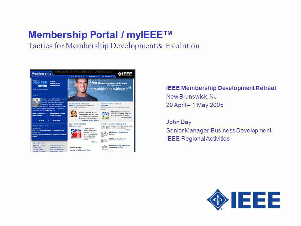 Membership Portal / myIEEE Tactics for Membership Development & Evolution IEEE Membership Development Retreat New Brunswick, NJ 29 April – 1 May 2005 John Day Senior Manager, Business Development IEEE Regional Activities