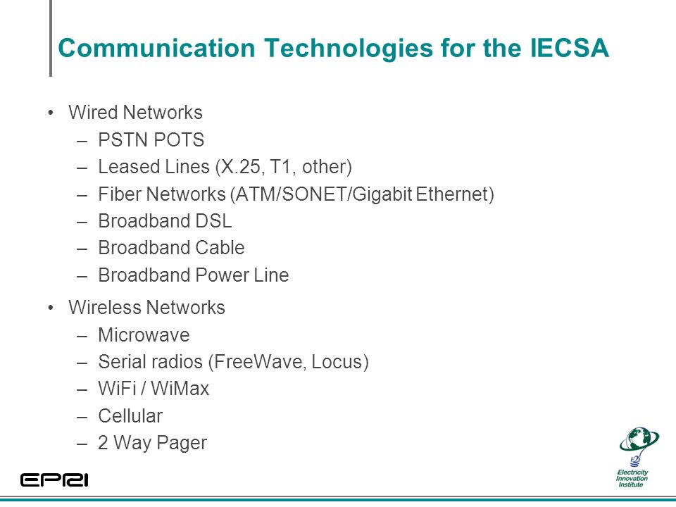 Communication Technologies for the IECSA Wired Networks –PSTN POTS –Leased Lines (X.25, T1, other) –Fiber Networks (ATM/SONET/Gigabit Ethernet) –Broadband DSL –Broadband Cable –Broadband Power Line Wireless Networks –Microwave –Serial radios (FreeWave, Locus) –WiFi / WiMax –Cellular –2 Way Pager