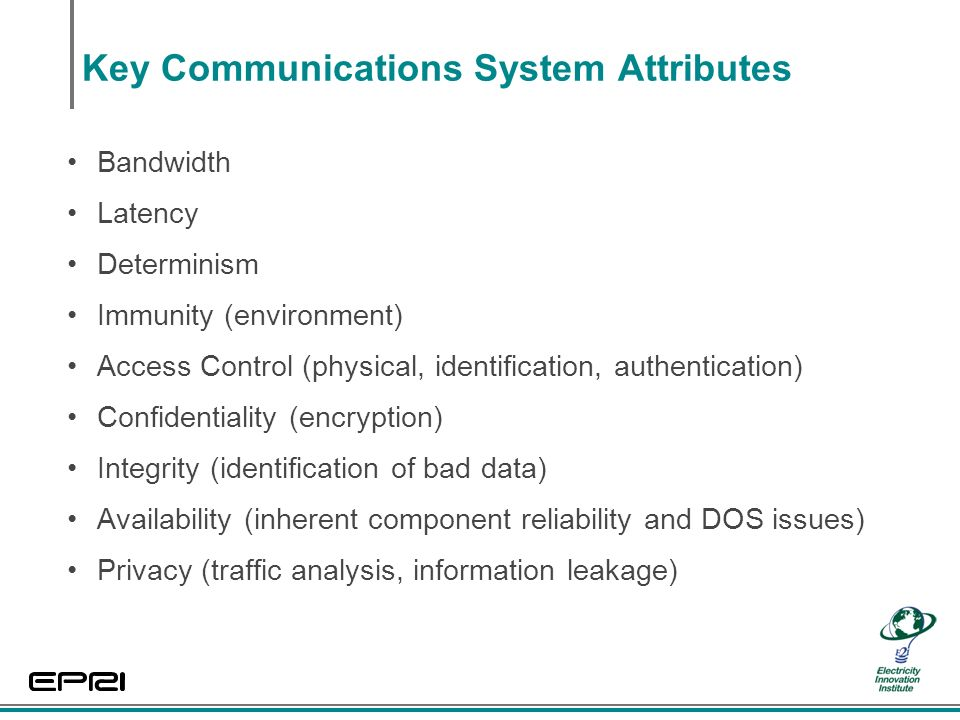 Key Communications System Attributes Bandwidth Latency Determinism Immunity (environment) Access Control (physical, identification, authentication) Confidentiality (encryption) Integrity (identification of bad data) Availability (inherent component reliability and DOS issues) Privacy (traffic analysis, information leakage)