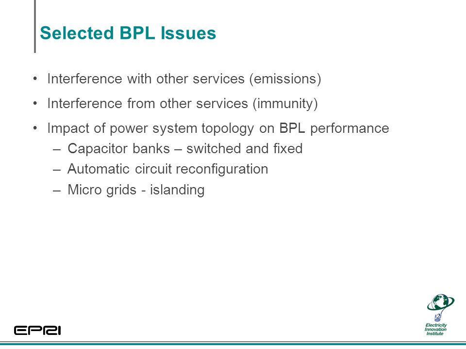 Selected BPL Issues Interference with other services (emissions) Interference from other services (immunity) Impact of power system topology on BPL performance –Capacitor banks – switched and fixed –Automatic circuit reconfiguration –Micro grids - islanding