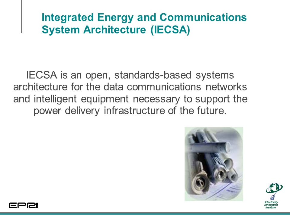 Integrated Energy and Communications System Architecture (IECSA) IECSA is an open, standards-based systems architecture for the data communications networks and intelligent equipment necessary to support the power delivery infrastructure of the future.