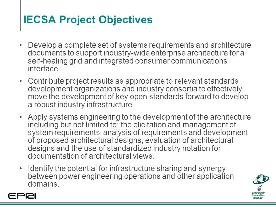 IECSA Project Objectives Develop a complete set of systems requirements and architecture documents to support industry-wide enterprise architecture for a self-healing grid and integrated consumer communications interface.