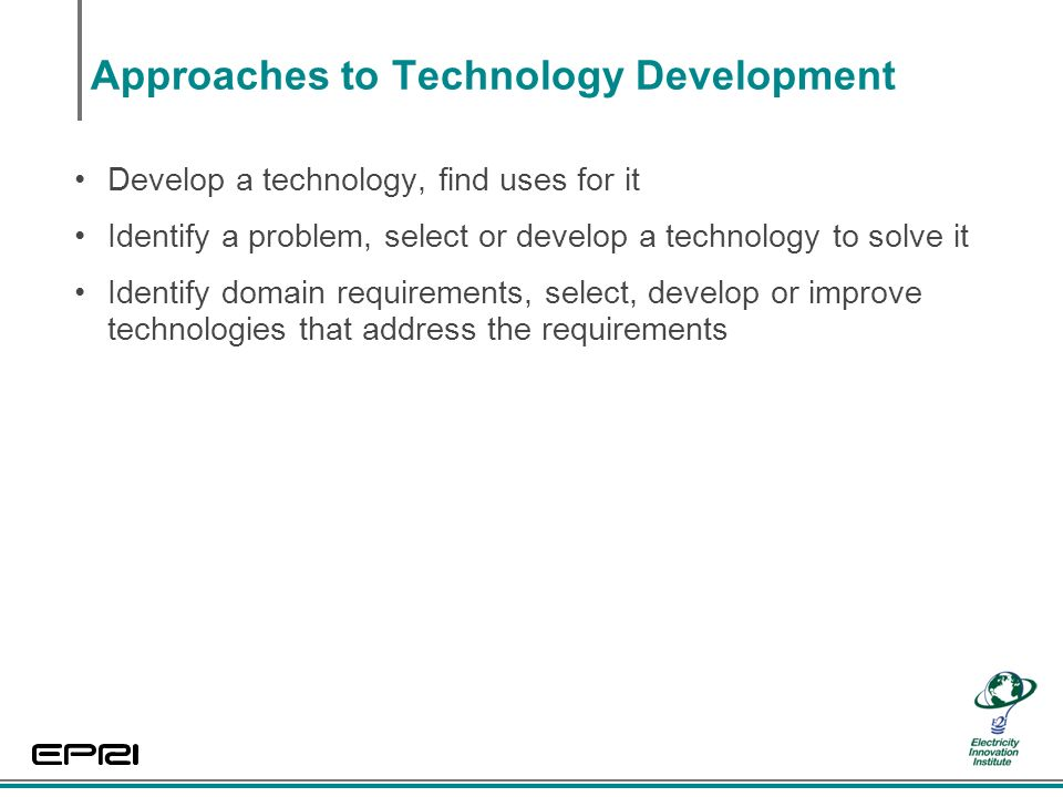 Approaches to Technology Development Develop a technology, find uses for it Identify a problem, select or develop a technology to solve it Identify domain requirements, select, develop or improve technologies that address the requirements