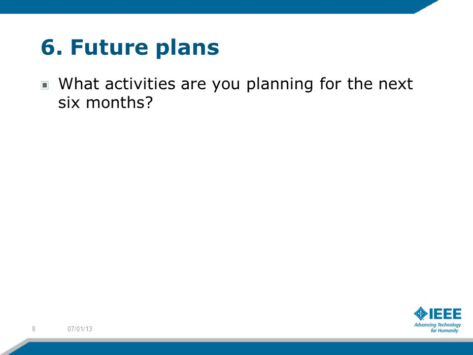 6. Future plans What activities are you planning for the next six months 807/01/13