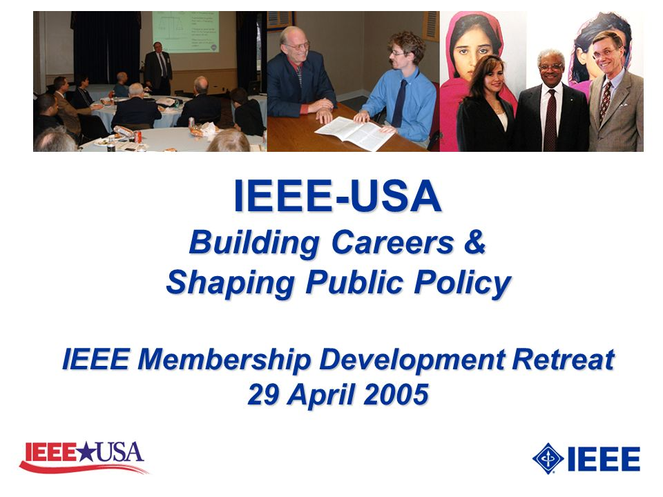 IEEE-USA Building Careers & Shaping Public Policy IEEE Membership Development Retreat 29 April 2005