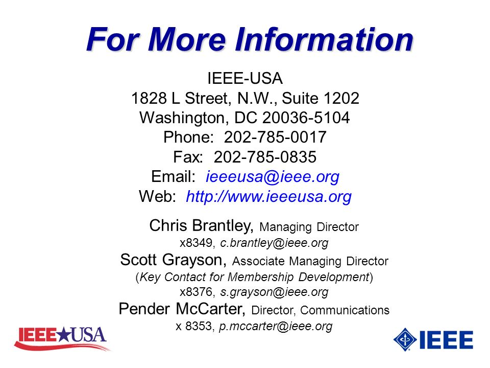 For More Information IEEE-USA 1828 L Street, N.W., Suite 1202 Washington, DC 20036-5104 Phone: 202-785-0017 Fax: 202-785-0835 Email: ieeeusa@ieee.org Web: http://www.ieeeusa.org Chris Brantley, Managing Director x8349, c.brantley@ieee.org Scott Grayson, Associate Managing Director (Key Contact for Membership Development) x8376, s.grayson@ieee.org Pender McCarter, Director, Communications x 8353, p.mccarter@ieee.org