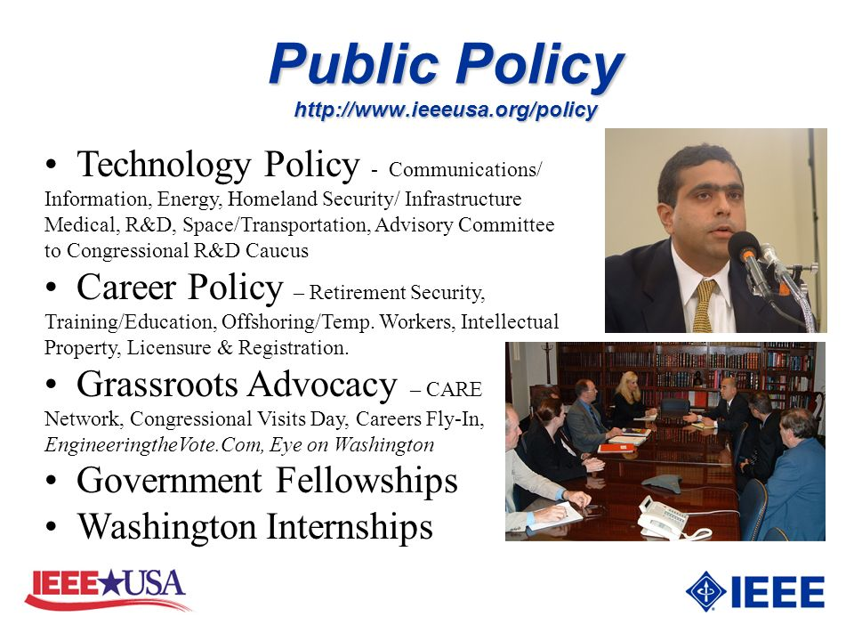 Public Policy http://www.ieeeusa.org/policy Technology Policy - Communications/ Information, Energy, Homeland Security/ Infrastructure Medical, R&D, Space/Transportation, Advisory Committee to Congressional R&D Caucus Career Policy – Retirement Security, Training/Education, Offshoring/Temp.