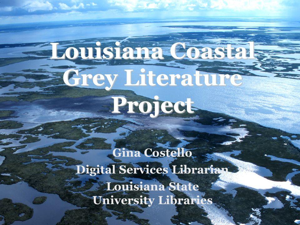 Louisiana Coastal Grey Literature Project Gina Costello Digital Services Librarian Louisiana State University Libraries