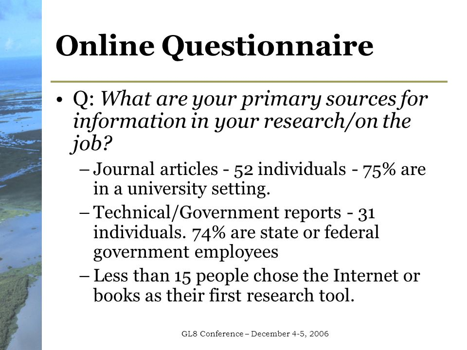 GL8 Conference – December 4-5, 2006 Online Questionnaire Q: What are your primary sources for information in your research/on the job.