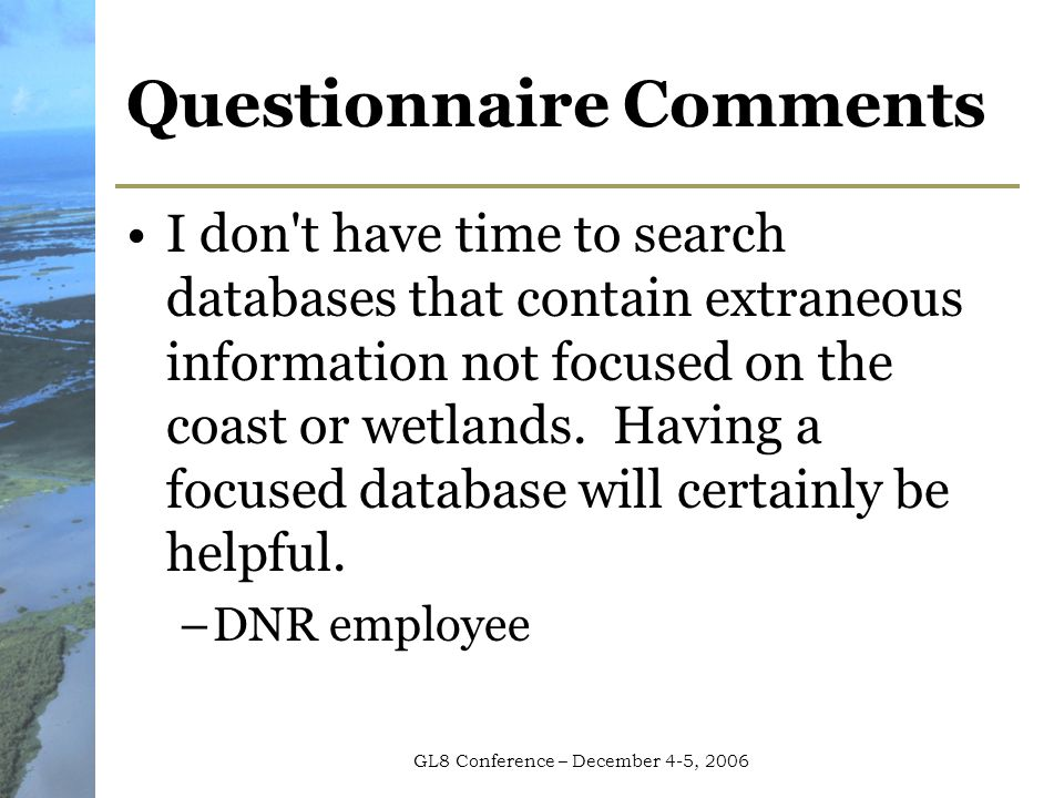GL8 Conference – December 4-5, 2006 Questionnaire Comments I don t have time to search databases that contain extraneous information not focused on the coast or wetlands.