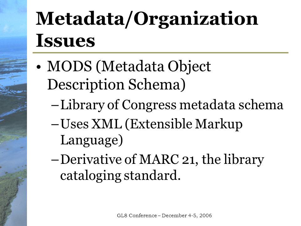 GL8 Conference – December 4-5, 2006 Metadata/Organization Issues MODS (Metadata Object Description Schema) –Library of Congress metadata schema –Uses XML (Extensible Markup Language) –Derivative of MARC 21, the library cataloging standard.
