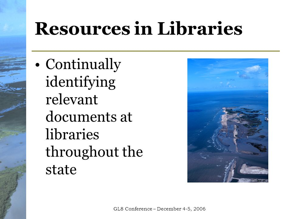 GL8 Conference – December 4-5, 2006 Resources in Libraries Continually identifying relevant documents at libraries throughout the state