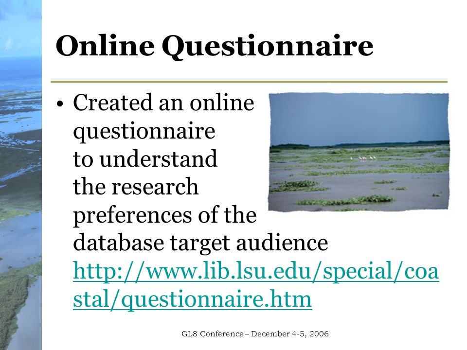 GL8 Conference – December 4-5, 2006 Online Questionnaire Created an online questionnaire to understand the research preferences of the database target audience http://www.lib.lsu.edu/special/coa stal/questionnaire.htm http://www.lib.lsu.edu/special/coa stal/questionnaire.htm