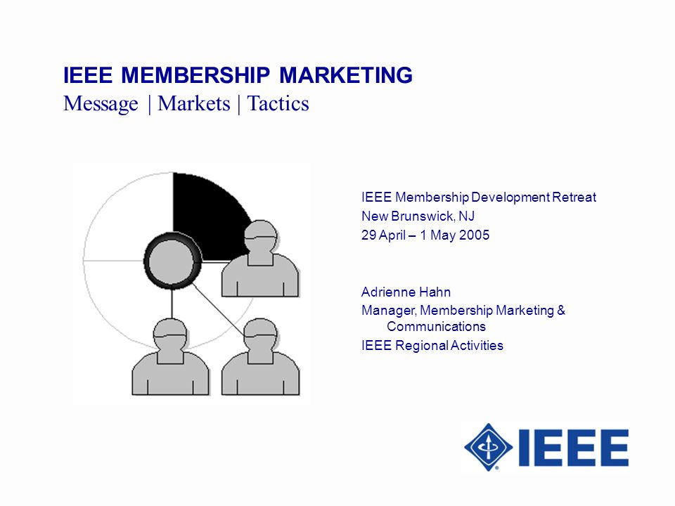IEEE MEMBERSHIP MARKETING Message | Markets | Tactics IEEE Membership Development Retreat New Brunswick, NJ 29 April – 1 May 2005 Adrienne Hahn Manager, Membership Marketing & Communications IEEE Regional Activities
