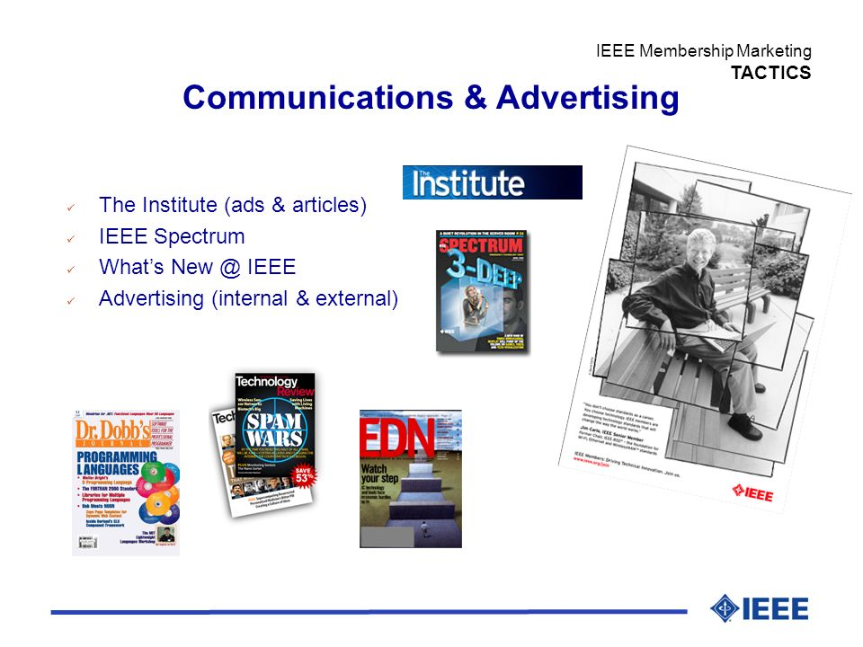 The Institute (ads & articles) IEEE Spectrum Whats New @ IEEE Advertising (internal & external) Communications & Advertising IEEE Membership Marketing TACTICS