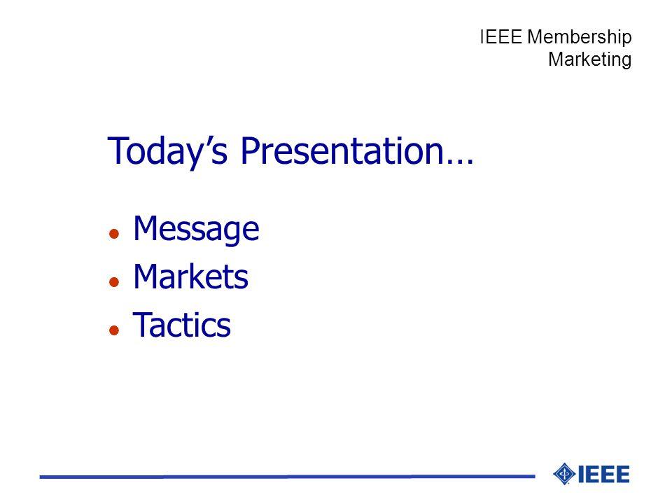 Todays Presentation… l Message l Markets l Tactics IEEE Membership Marketing