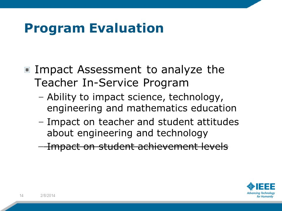 Program Evaluation Impact Assessment to analyze the Teacher In-Service Program –Ability to impact science, technology, engineering and mathematics education –Impact on teacher and student attitudes about engineering and technology –Impact on student achievement levels 2/8/201414