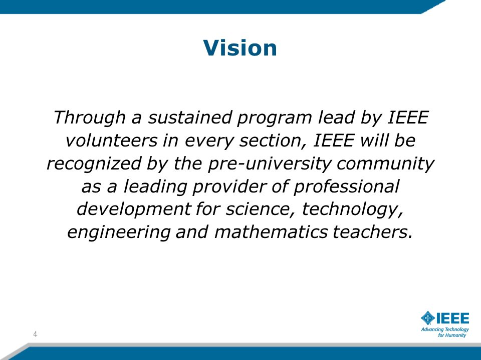 Vision Through a sustained program lead by IEEE volunteers in every section, IEEE will be recognized by the pre-university community as a leading provider of professional development for science, technology, engineering and mathematics teachers.