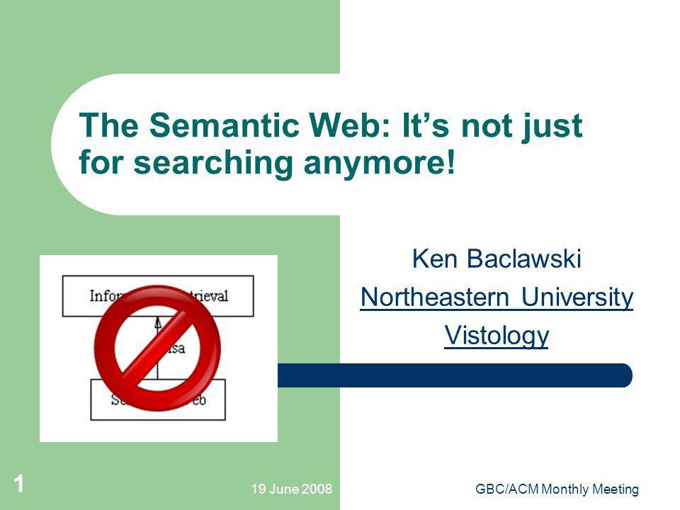 19 June 2008GBC/ACM Monthly Meeting 1 The Semantic Web: Its not just for searching anymore! Ken Baclawski Northeastern University Vistology