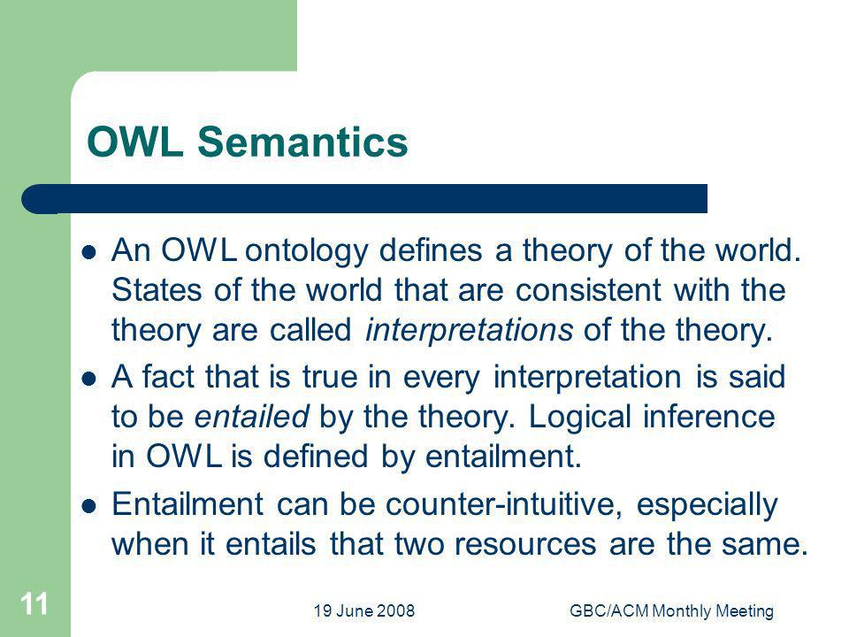 19 June 2008GBC/ACM Monthly Meeting 11 OWL Semantics An OWL ontology defines a theory of the world.