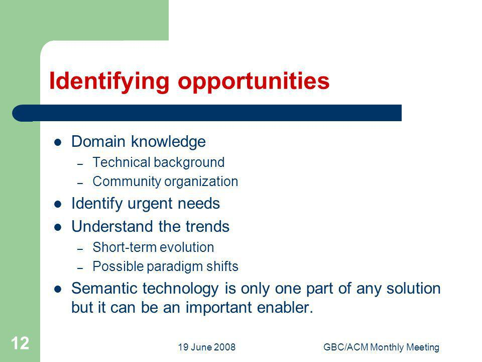 19 June 2008GBC/ACM Monthly Meeting 12 Identifying opportunities Domain knowledge – Technical background – Community organization Identify urgent needs Understand the trends – Short-term evolution – Possible paradigm shifts Semantic technology is only one part of any solution but it can be an important enabler.