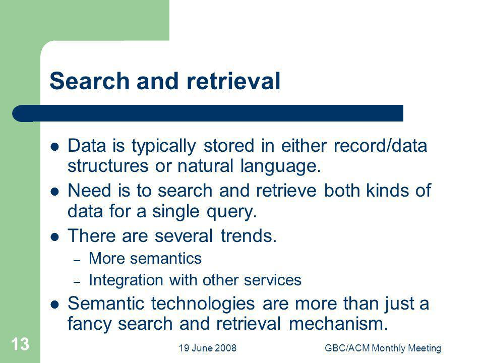 19 June 2008GBC/ACM Monthly Meeting 13 Search and retrieval Data is typically stored in either record/data structures or natural language. Need is to