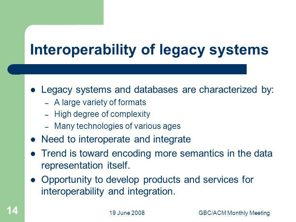 19 June 2008GBC/ACM Monthly Meeting 14 Interoperability of legacy systems Legacy systems and databases are characterized by: – A large variety of form