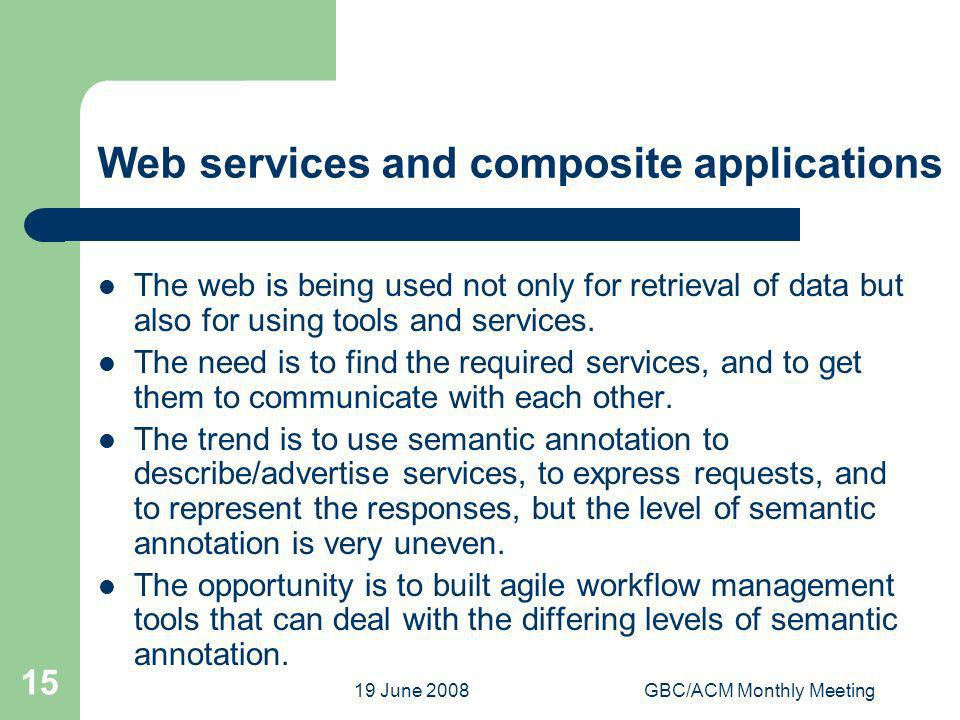 19 June 2008GBC/ACM Monthly Meeting 15 Web services and composite applications The web is being used not only for retrieval of data but also for using