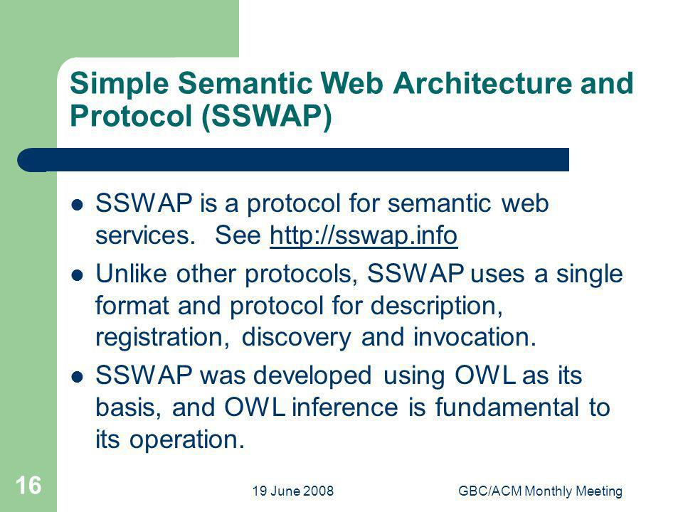 19 June 2008GBC/ACM Monthly Meeting 16 Simple Semantic Web Architecture and Protocol (SSWAP) SSWAP is a protocol for semantic web services. See http:/