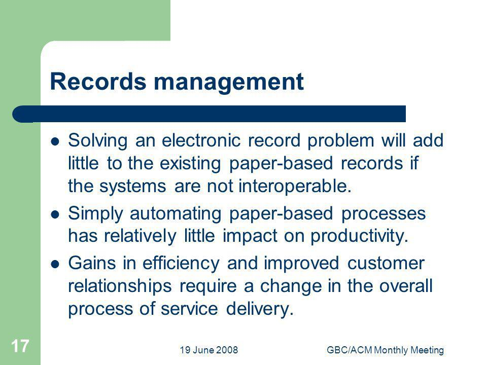 19 June 2008GBC/ACM Monthly Meeting 17 Records management Solving an electronic record problem will add little to the existing paper-based records if the systems are not interoperable.