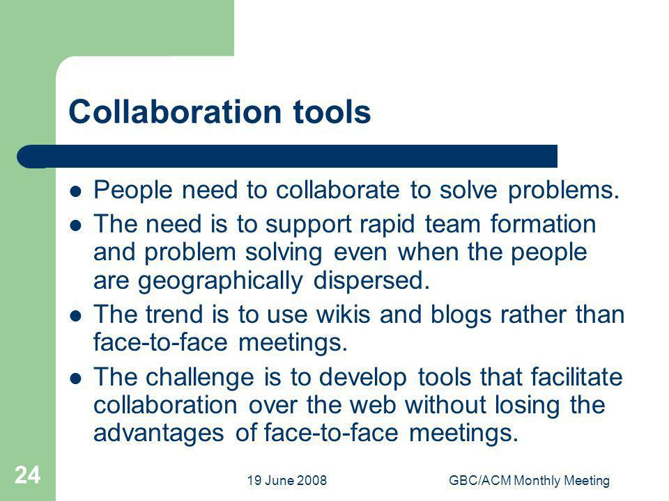 19 June 2008GBC/ACM Monthly Meeting 24 Collaboration tools People need to collaborate to solve problems. The need is to support rapid team formation a
