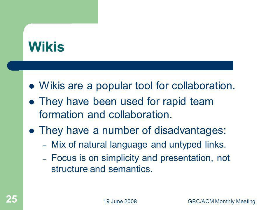 19 June 2008GBC/ACM Monthly Meeting 25 Wikis Wikis are a popular tool for collaboration. They have been used for rapid team formation and collaboratio