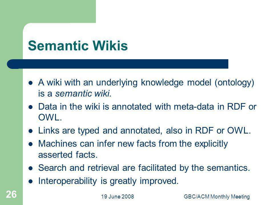 19 June 2008GBC/ACM Monthly Meeting 26 Semantic Wikis A wiki with an underlying knowledge model (ontology) is a semantic wiki. Data in the wiki is ann