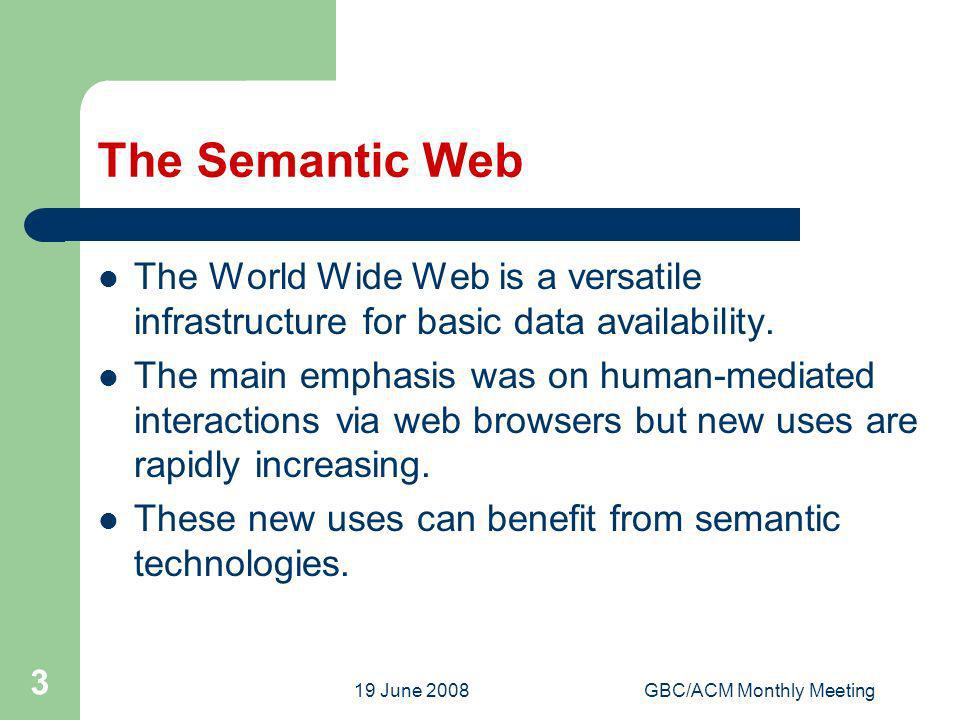 19 June 2008GBC/ACM Monthly Meeting 3 The Semantic Web The World Wide Web is a versatile infrastructure for basic data availability. The main emphasis