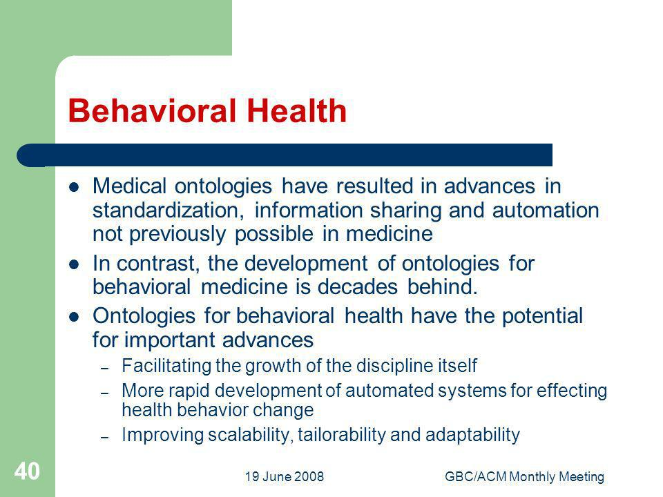 19 June 2008GBC/ACM Monthly Meeting 40 Behavioral Health Medical ontologies have resulted in advances in standardization, information sharing and automation not previously possible in medicine In contrast, the development of ontologies for behavioral medicine is decades behind.