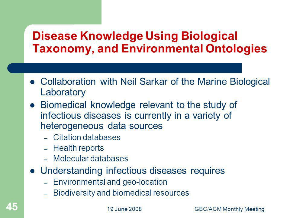 19 June 2008GBC/ACM Monthly Meeting 45 Disease Knowledge Using Biological Taxonomy, and Environmental Ontologies Collaboration with Neil Sarkar of the Marine Biological Laboratory Biomedical knowledge relevant to the study of infectious diseases is currently in a variety of heterogeneous data sources – Citation databases – Health reports – Molecular databases Understanding infectious diseases requires – Environmental and geo-location – Biodiversity and biomedical resources