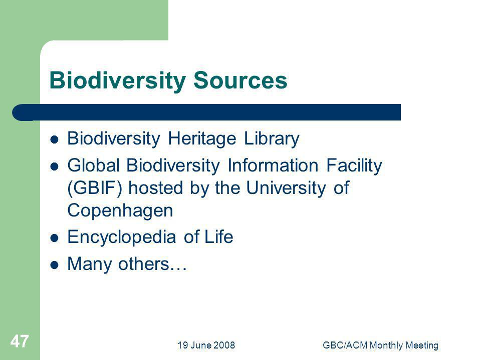 19 June 2008GBC/ACM Monthly Meeting 47 Biodiversity Sources Biodiversity Heritage Library Global Biodiversity Information Facility (GBIF) hosted by the University of Copenhagen Encyclopedia of Life Many others…