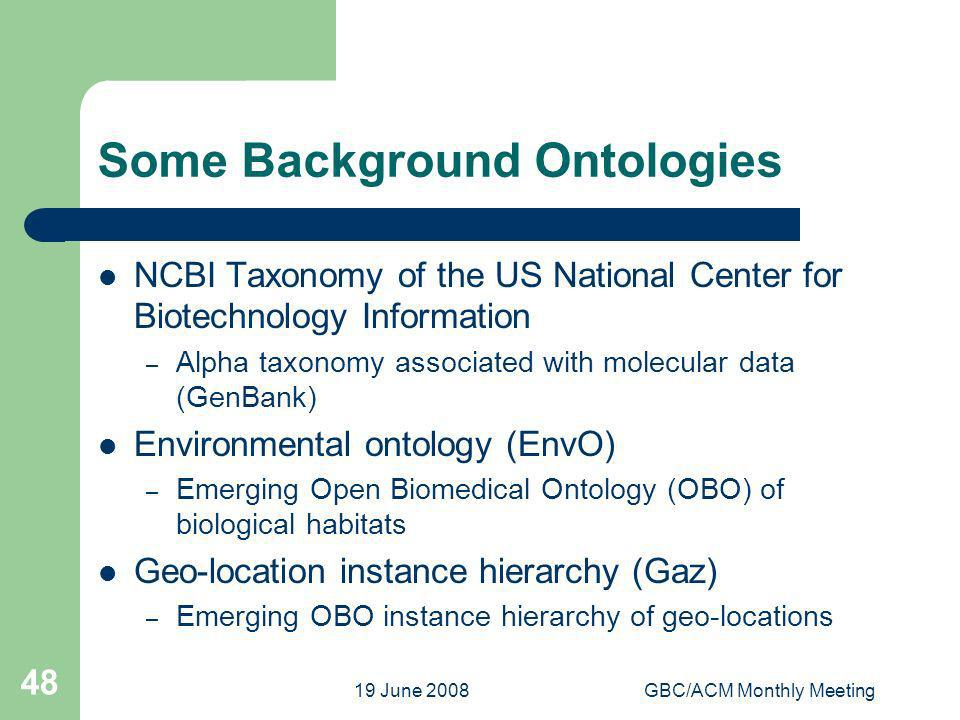 19 June 2008GBC/ACM Monthly Meeting 48 Some Background Ontologies NCBI Taxonomy of the US National Center for Biotechnology Information – Alpha taxonomy associated with molecular data (GenBank) Environmental ontology (EnvO) – Emerging Open Biomedical Ontology (OBO) of biological habitats Geo-location instance hierarchy (Gaz) – Emerging OBO instance hierarchy of geo-locations