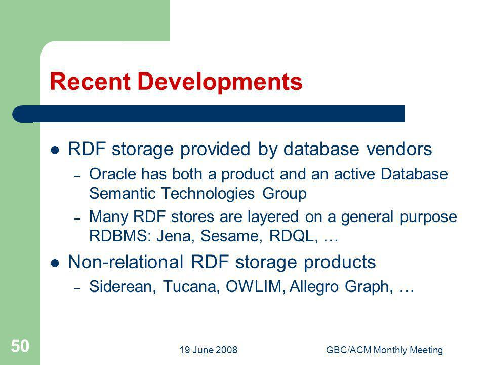 19 June 2008GBC/ACM Monthly Meeting 50 Recent Developments RDF storage provided by database vendors – Oracle has both a product and an active Database