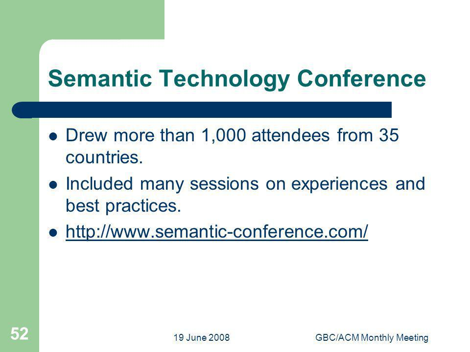 19 June 2008GBC/ACM Monthly Meeting 52 Semantic Technology Conference Drew more than 1,000 attendees from 35 countries. Included many sessions on expe