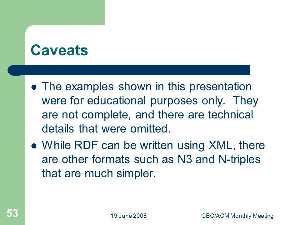 19 June 2008GBC/ACM Monthly Meeting 53 Caveats The examples shown in this presentation were for educational purposes only. They are not complete, and