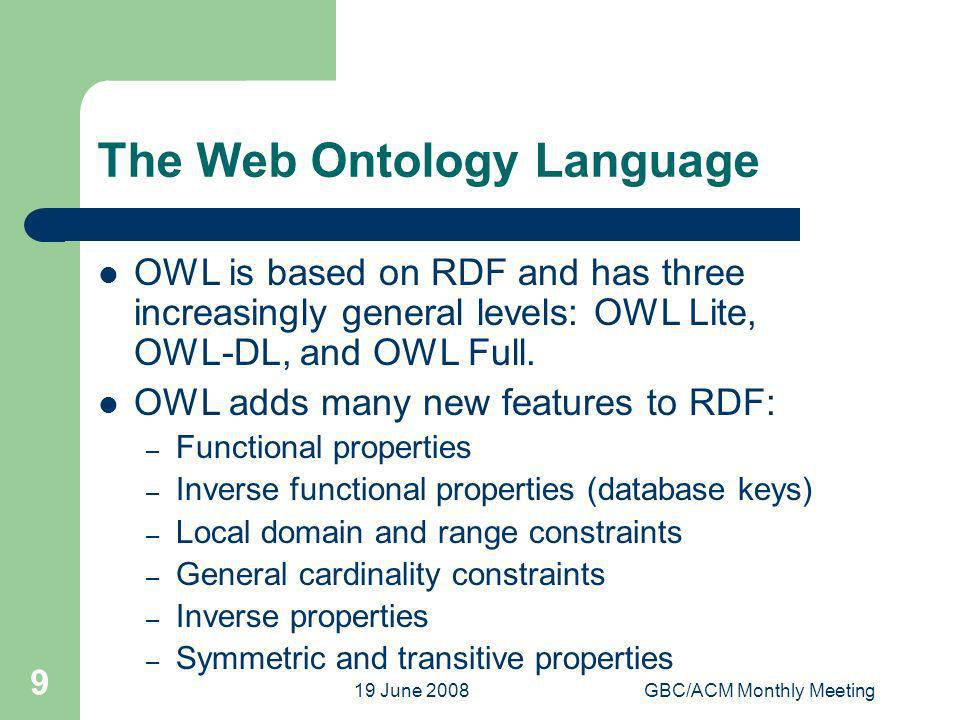 19 June 2008GBC/ACM Monthly Meeting 9 The Web Ontology Language OWL is based on RDF and has three increasingly general levels: OWL Lite, OWL-DL, and OWL Full.