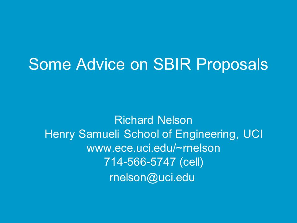Some Advice on SBIR Proposals Richard Nelson Henry Samueli School of Engineering, UCI www.ece.uci.edu/~rnelson 714-566-5747 (cell) rnelson@uci.edu