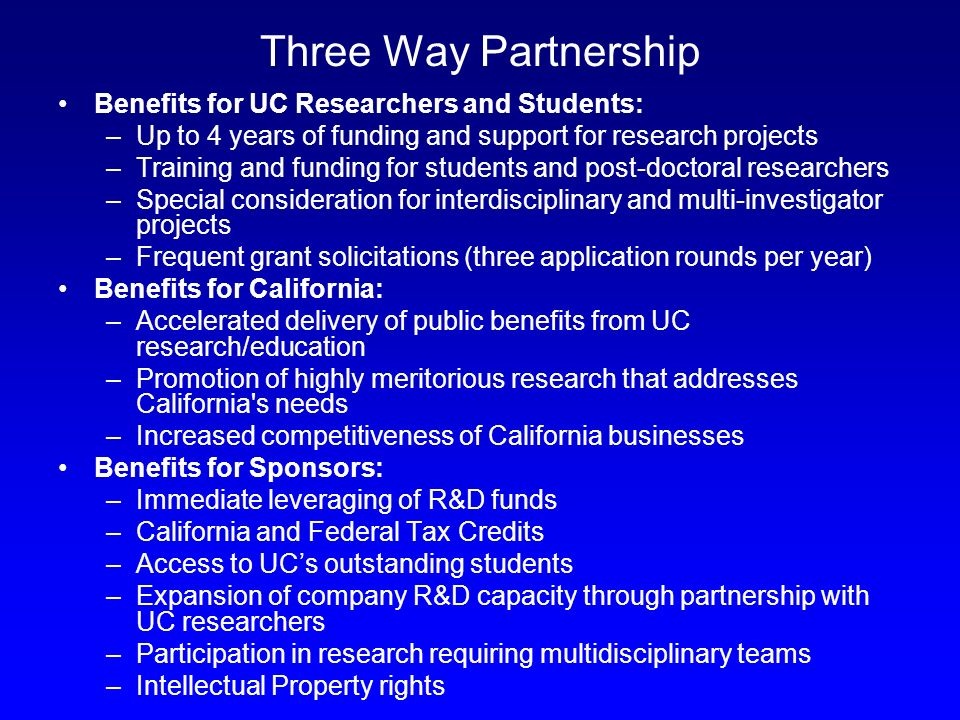 Three Way Partnership Benefits for UC Researchers and Students: –Up to 4 years of funding and support for research projects –Training and funding for students and post-doctoral researchers –Special consideration for interdisciplinary and multi-investigator projects –Frequent grant solicitations (three application rounds per year) Benefits for California: –Accelerated delivery of public benefits from UC research/education –Promotion of highly meritorious research that addresses California s needs –Increased competitiveness of California businesses Benefits for Sponsors: –Immediate leveraging of R&D funds –California and Federal Tax Credits –Access to UCs outstanding students –Expansion of company R&D capacity through partnership with UC researchers –Participation in research requiring multidisciplinary teams –Intellectual Property rights